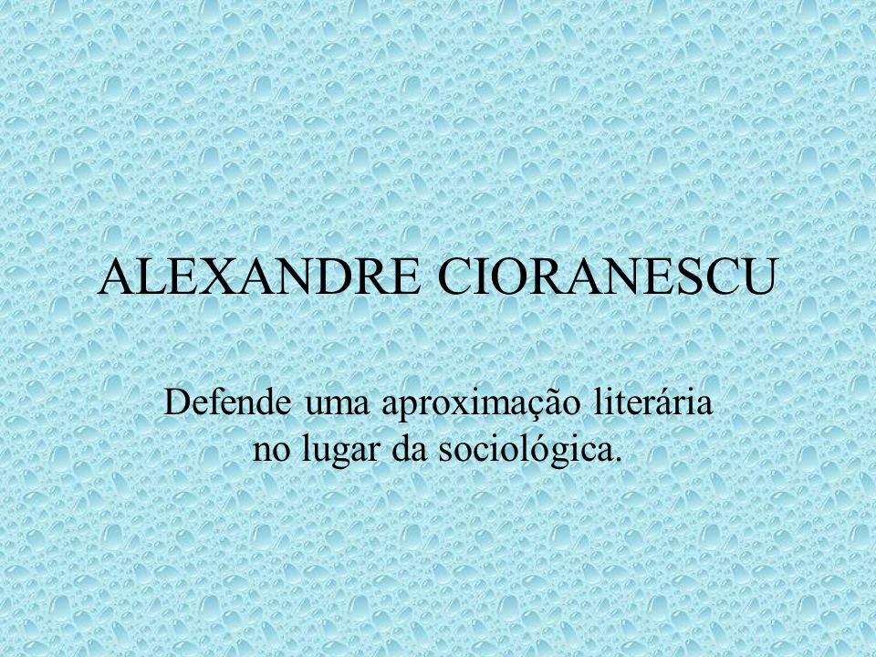 ALEXANDRE CIORANESCU Defende uma aproximação literária no lugar da sociológica.