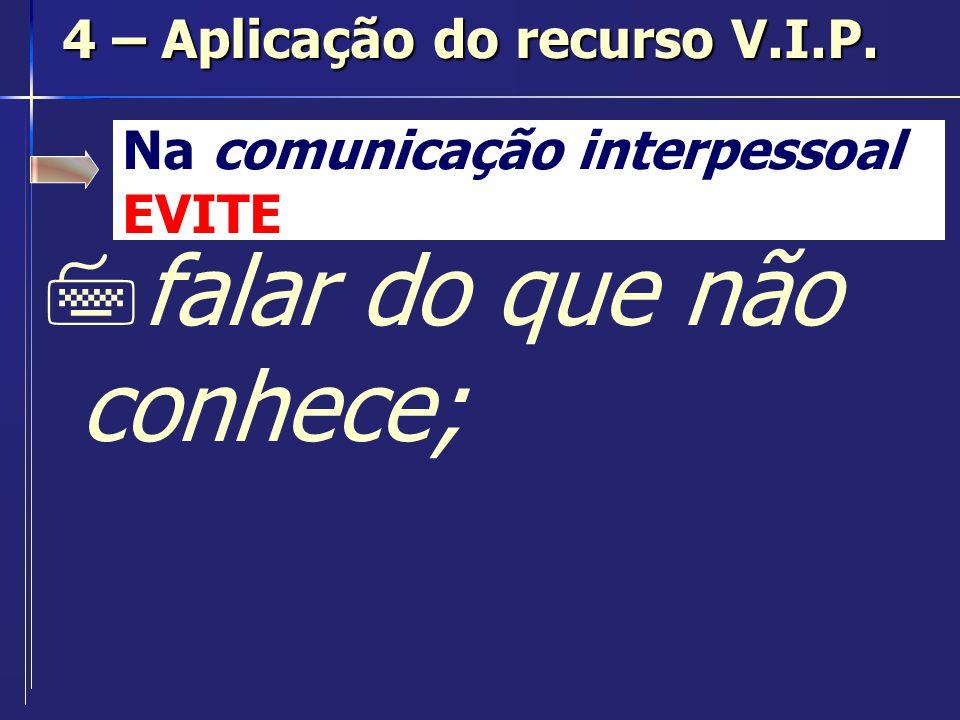Na comunicação interpessoal EVITE 7falar do que não conhece; 4 – Aplicação do recurso V.I.P.
