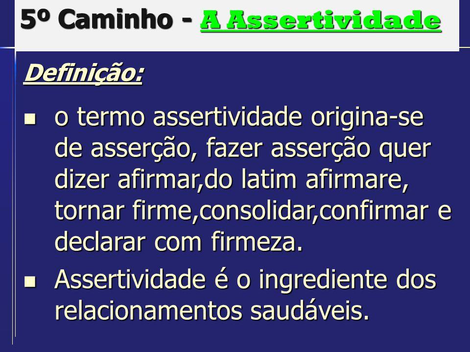 5º Caminho - A Assertividade Definição: o termo assertividade origina-se de asserção, fazer asserção quer dizer afirmar,do latim afirmare, tornar firm