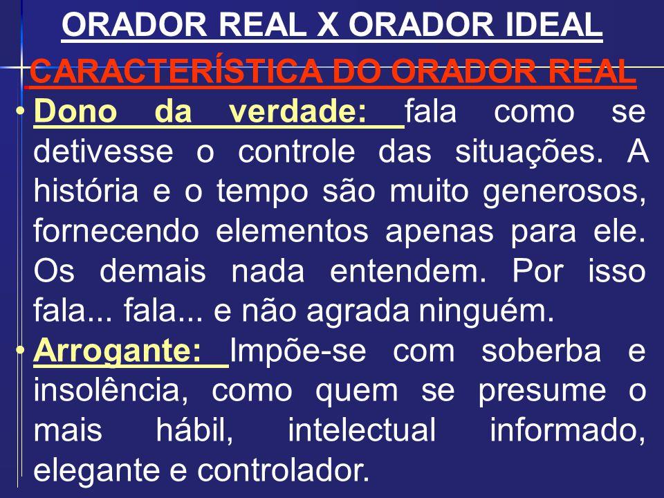 ORADOR REAL X ORADOR IDEAL CARACTERÍSTICA DO ORADOR REAL Dono da verdade: fala como se detivesse o controle das situações. A história e o tempo são mu