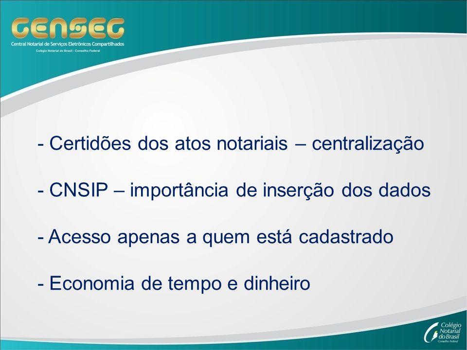 - Certidões dos atos notariais – centralização - CNSIP – importância de inserção dos dados - Acesso apenas a quem está cadastrado - Economia de tempo e dinheiro