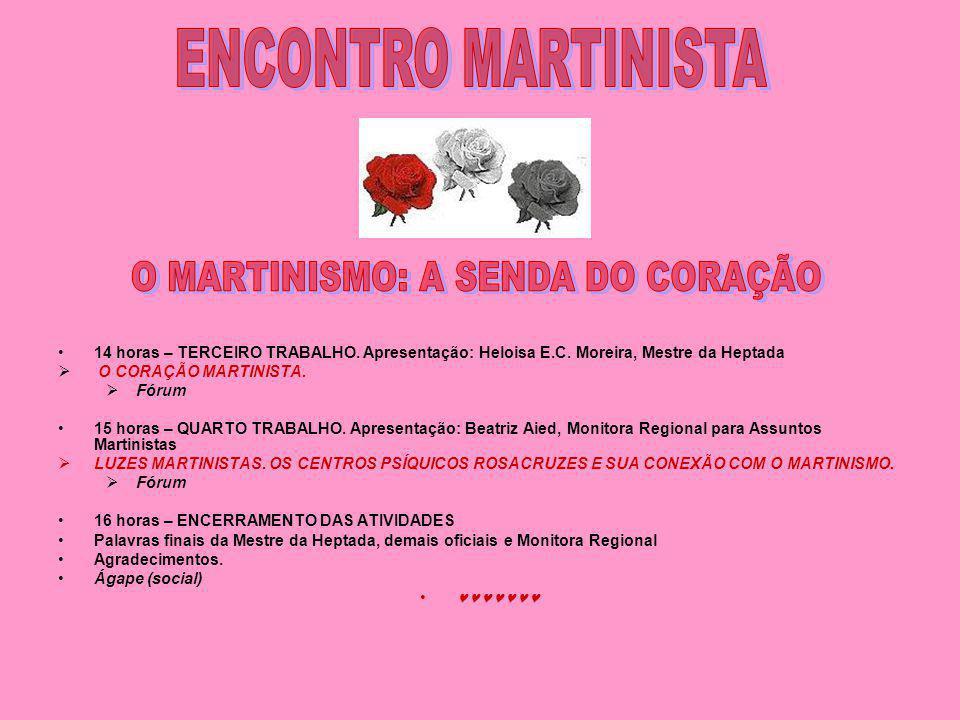 14 horas – TERCEIRO TRABALHO. Apresentação: Heloisa E.C. Moreira, Mestre da Heptada O CORAÇÃO MARTINISTA. Fórum 15 horas – QUARTO TRABALHO. Apresentaç