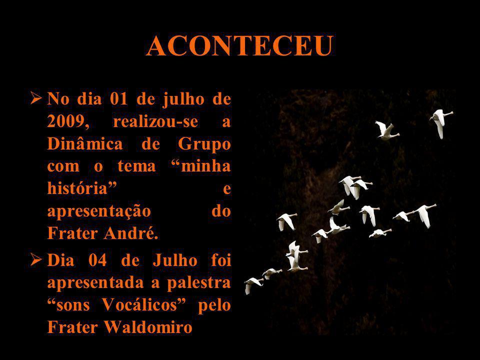 ACONTECEU No dia 01 de julho de 2009, realizou-se a Dinâmica de Grupo com o tema minha história e apresentação do Frater André. Dia 04 de Julho foi ap