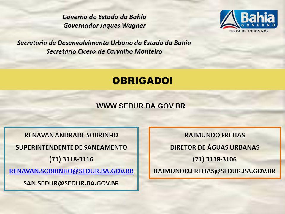 OBRIGADO! RENAVAN ANDRADE SOBRINHO SUPERINTENDENTE DE SANEAMENTO (71) 3118-3116 RENAVAN.SOBRINHO@SEDUR.BA.GOV.BR SAN.SEDUR@SEDUR.BA.GOV.BR Governo do