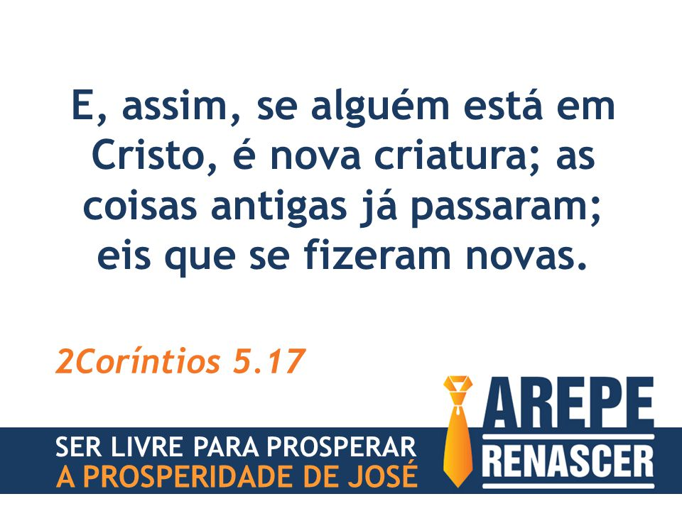 E, assim, se alguém está em Cristo, é nova criatura; as coisas antigas já passaram; eis que se fizeram novas. 2Coríntios 5.17 SER LIVRE PARA PROSPERAR