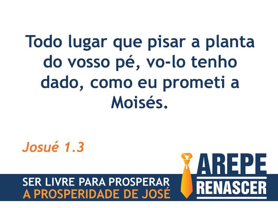 Todo lugar que pisar a planta do vosso pé, vo-lo tenho dado, como eu prometi a Moisés. Josué 1.3 SER LIVRE PARA PROSPERAR A PROSPERIDADE DE JOSÉ