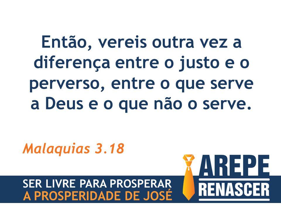 Então, vereis outra vez a diferença entre o justo e o perverso, entre o que serve a Deus e o que não o serve. Malaquias 3.18 SER LIVRE PARA PROSPERAR