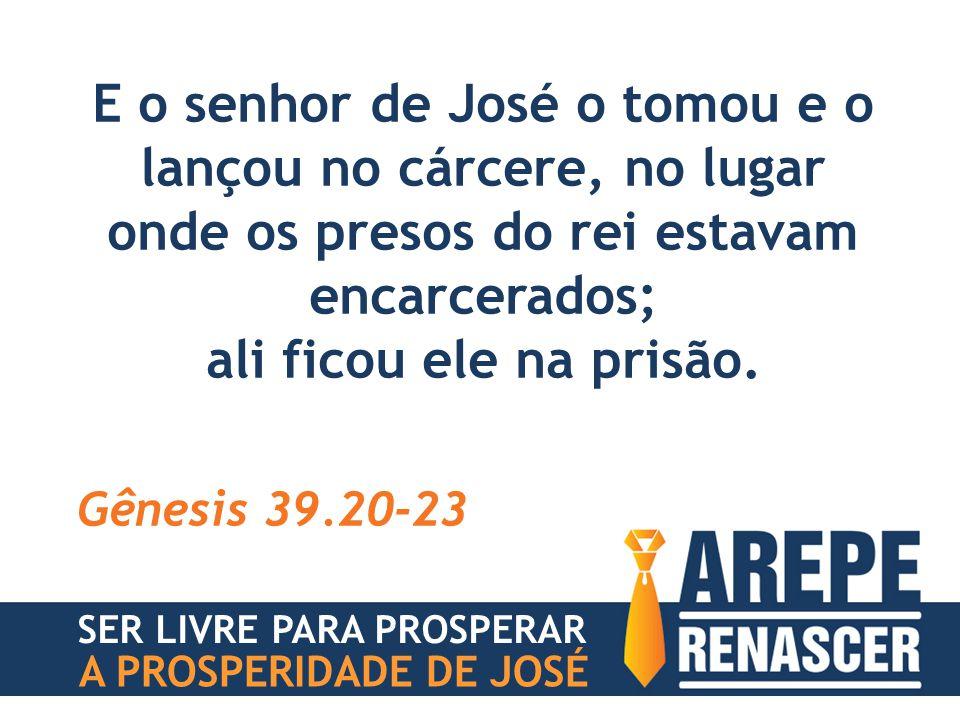 O SENHOR, porém, era com José, e lhe foi benigno, e lhe deu mercê perante o carcereiro; Gênesis 39.20-23 SER LIVRE PARA PROSPERAR A PROSPERIDADE DE JOSÉ
