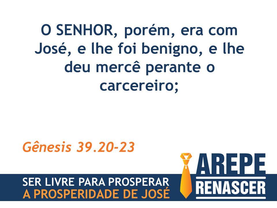 O SENHOR, porém, era com José, e lhe foi benigno, e lhe deu mercê perante o carcereiro; Gênesis 39.20-23 SER LIVRE PARA PROSPERAR A PROSPERIDADE DE JO