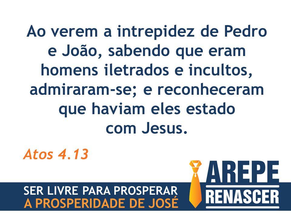 Ao verem a intrepidez de Pedro e João, sabendo que eram homens iletrados e incultos, admiraram-se; e reconheceram que haviam eles estado com Jesus. At