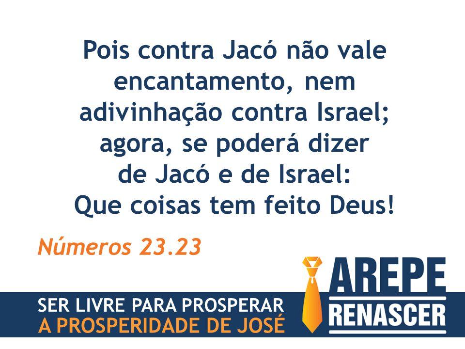 Pois contra Jacó não vale encantamento, nem adivinhação contra Israel; agora, se poderá dizer de Jacó e de Israel: Que coisas tem feito Deus! Números