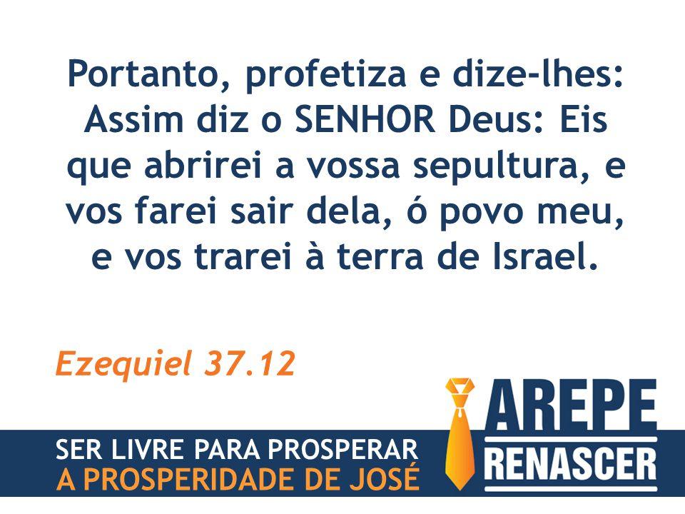 Portanto, profetiza e dize-lhes: Assim diz o SENHOR Deus: Eis que abrirei a vossa sepultura, e vos farei sair dela, ó povo meu, e vos trarei à terra d