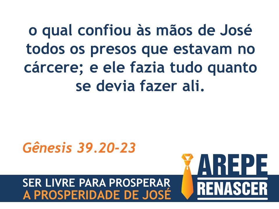 o qual confiou às mãos de José todos os presos que estavam no cárcere; e ele fazia tudo quanto se devia fazer ali. Gênesis 39.20-23 SER LIVRE PARA PRO
