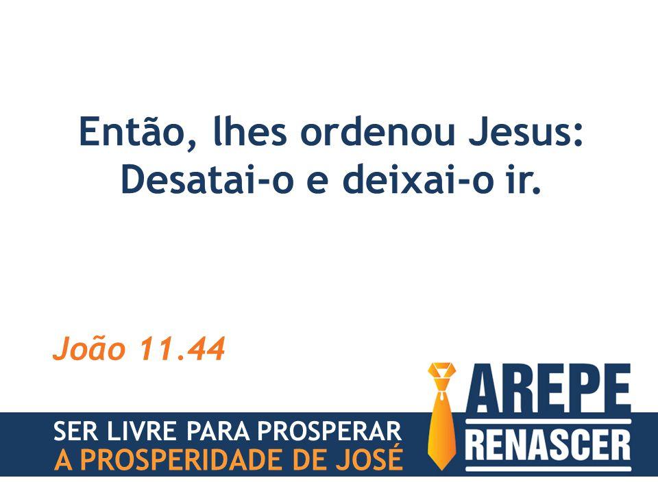 Então, lhes ordenou Jesus: Desatai-o e deixai-o ir. João 11.44 SER LIVRE PARA PROSPERAR A PROSPERIDADE DE JOSÉ