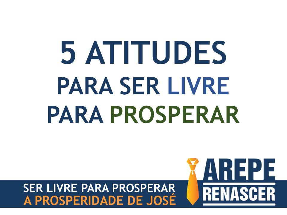 A PROSPERIDADE DE JOSÉ 5 ATITUDES PARA SER LIVRE PARA PROSPERAR SER LIVRE PARA PROSPERAR