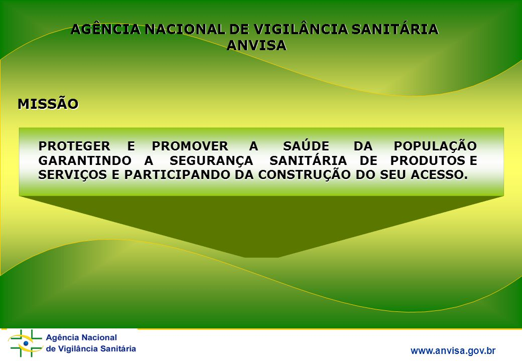 AGÊNCIA NACIONAL DE VIGILÂNCIA SANITÁRIA ANVISA AGÊNCIA NACIONAL DE VIGILÂNCIA SANITÁRIA ANVISA MISSÃO PROTEGER E PROMOVER A SAÚDE DA POPULAÇÃO GARANTINDO A SEGURANÇA SANITÁRIA DE PRODUTOS E SERVIÇOS E PARTICIPANDO DA CONSTRUÇÃO DO SEU ACESSO.