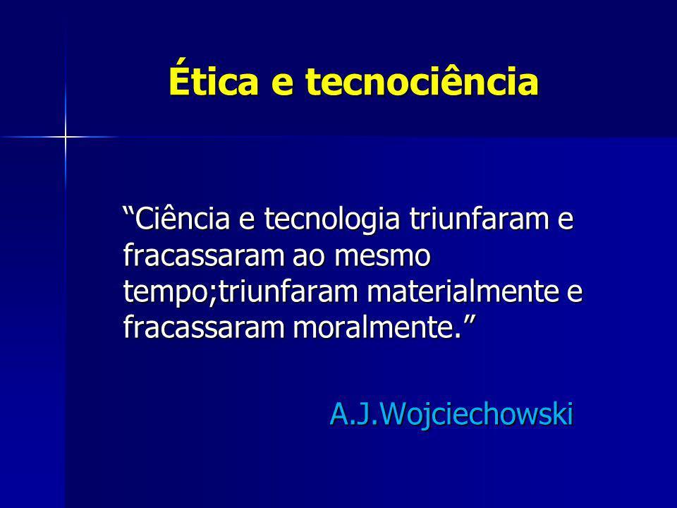 Ética e tecnociência Ética e tecnociência Ciência e tecnologia triunfaram e fracassaram ao mesmo tempo;triunfaram materialmente e fracassaram moralmen