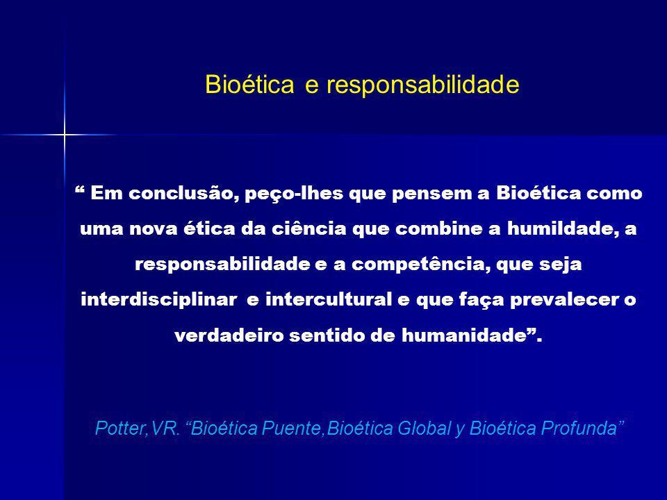 Bioética e responsabilidade Em conclusão, peço-lhes que pensem a Bioética como uma nova ética da ciência que combine a humildade, a responsabilidade e