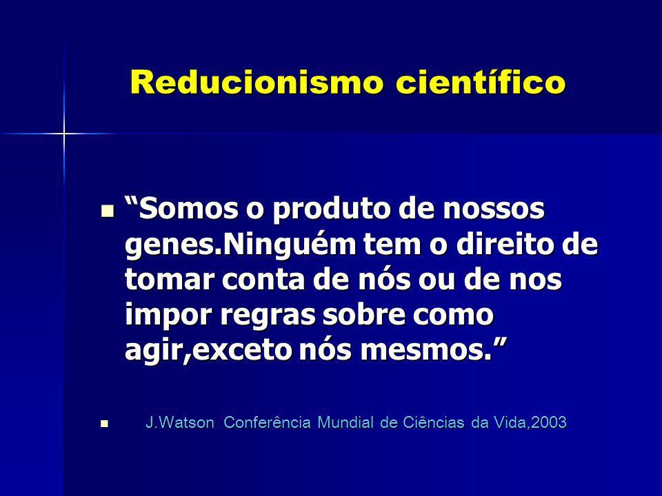 Reducionismo científico Reducionismo científico Somos o produto de nossos genes.Ninguém tem o direito de tomar conta de nós ou de nos impor regras sob