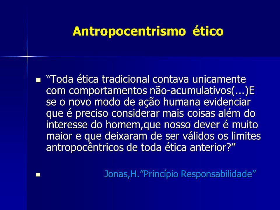 Antropocentrismo ético Antropocentrismo ético Toda ética tradicional contava unicamente com comportamentos não-acumulativos(...)E se o novo modo de aç