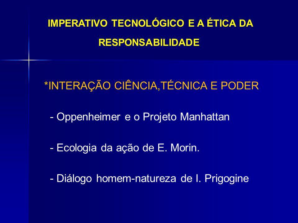 IMPERATIVO TECNOLÓGICO E A ÉTICA DA RESPONSABILIDADE *INTERAÇÃO CIÊNCIA,TÉCNICA E PODER - Oppenheimer e o Projeto Manhattan - Ecologia da ação de E. M
