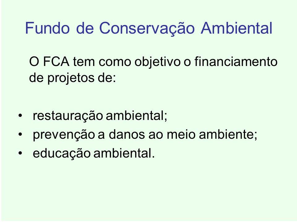 Fundo de Conservação Ambiental O FCA tem como objetivo o financiamento de projetos de: restauração ambiental; prevenção a danos ao meio ambiente; educ