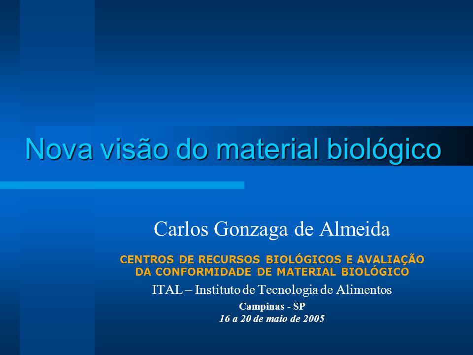 Nova visão do material biológico Carlos Gonzaga de Almeida CENTROS DE RECURSOS BIOLÓGICOS E AVALIAÇÃO DA CONFORMIDADE DE MATERIAL BIOLÓGICO ITAL – Instituto de Tecnologia de Alimentos Campinas - SP 16 a 20 de maio de 2005