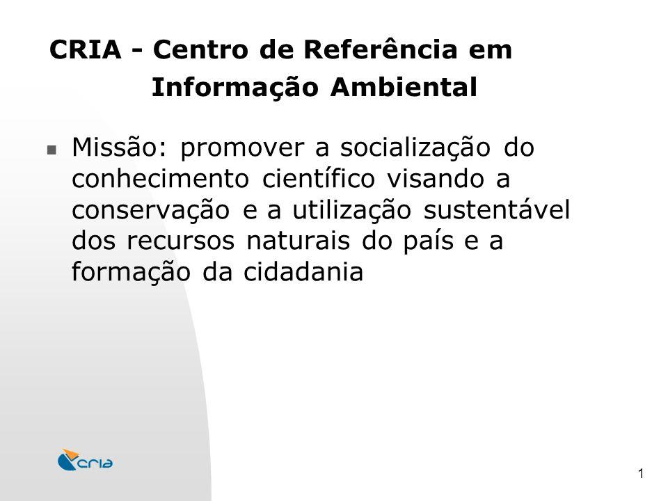1 CRIA - Centro de Referência em Informação Ambiental Missão: promover a socialização do conhecimento científico visando a conservação e a utilização sustentável dos recursos naturais do país e a formação da cidadania