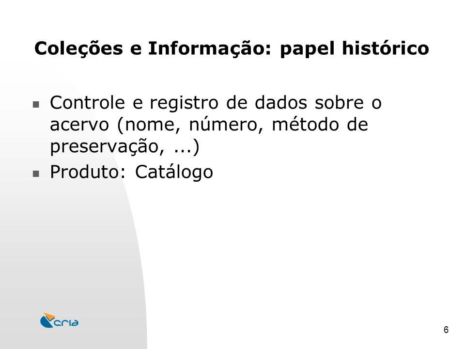 6 Coleções e Informação: papel histórico Controle e registro de dados sobre o acervo (nome, número, método de preservação,...) Produto: Catálogo