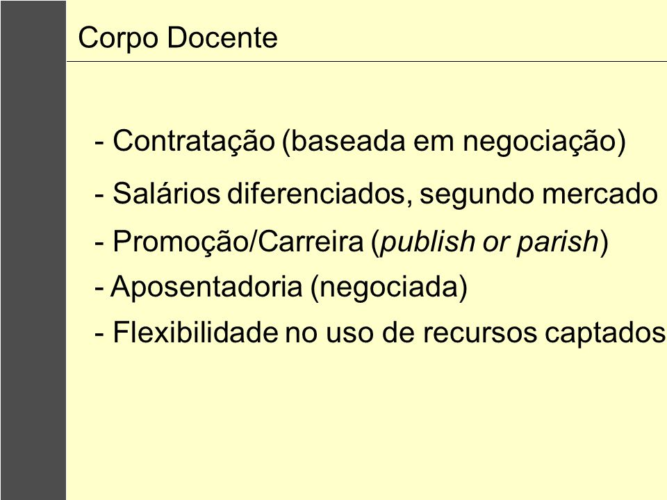 Corpo Docente - Contratação (baseada em negociação) - Salários diferenciados, segundo mercado - Promoção/Carreira (publish or parish) - Aposentadoria (negociada) - Flexibilidade no uso de recursos captados