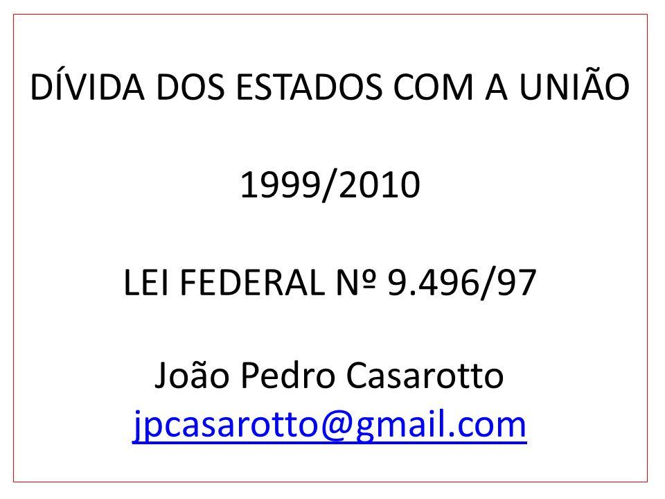 DÍVIDA DOS ESTADOS COM A UNIÃO 1999/2010 LEI FEDERAL Nº 9.496/97 João Pedro Casarotto jpcasarotto@gmail.com