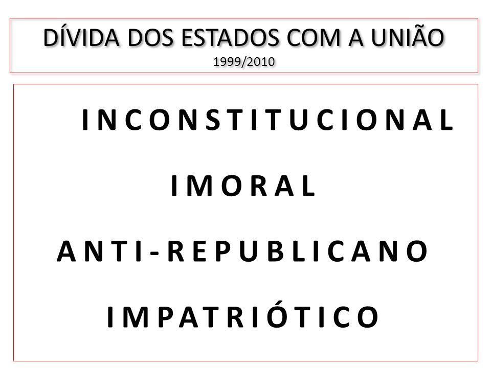 INCONSTITUCIONAL IMORAL ANTI-REPUBLICANO IMPATRIÓTICO DÍVIDA DOS ESTADOS COM A UNIÃO 1999/2010