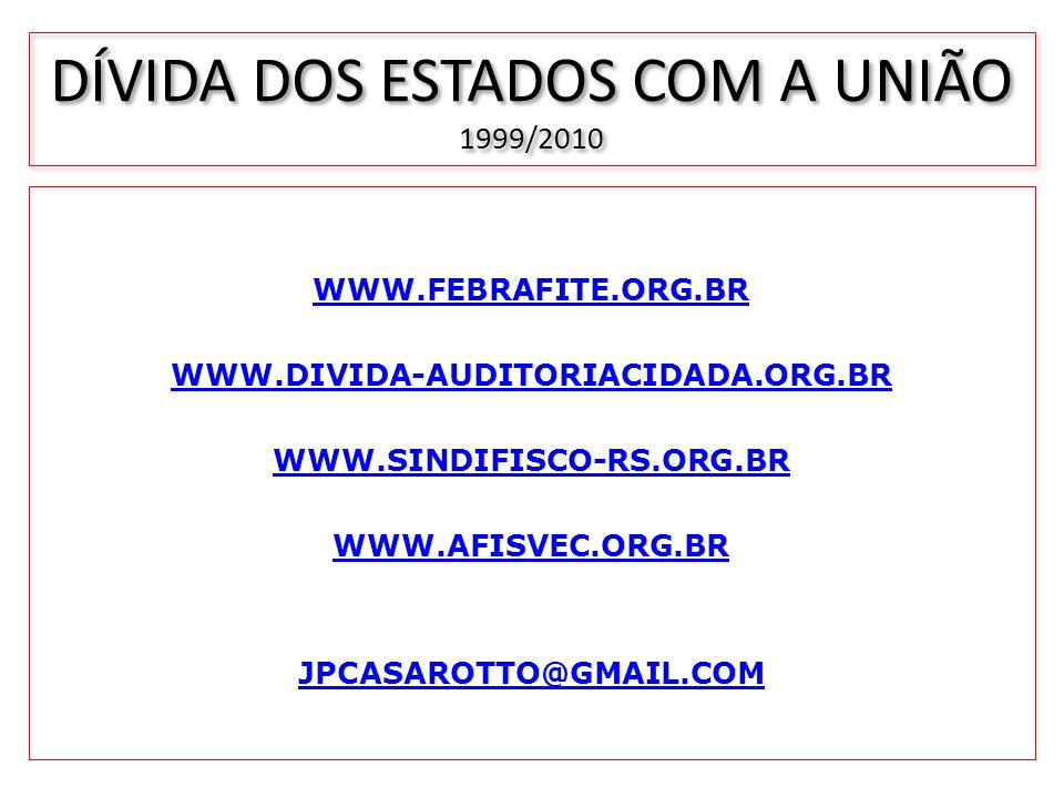 DÍVIDA DOS ESTADOS COM A UNIÃO 1999/2010 WWW.FEBRAFITE.ORG.BR WWW.DIVIDA-AUDITORIACIDADA.ORG.BR WWW.SINDIFISCO-RS.ORG.BR WWW.AFISVEC.ORG.BR JPCASAROTT