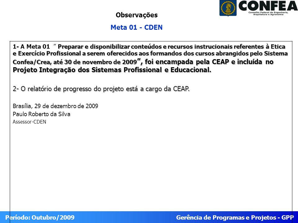 Gerência de Programas e Projetos - GPP Período: Outubro/2009 Preparar e disponibilizar conteúdos e recursos instrucionais referentes à Etica e Exercício Profissional a serem oferecidos aos formandos dos cursos abrangidos pelo Sistema Confea/Crea, até 30 de novembro de 2009, foi encampada pela CEAP e incluída no Projeto Integração dos Sistemas Profissional e Educacional.