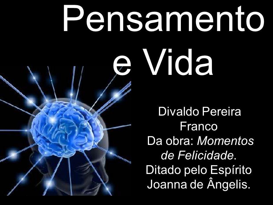 Pensamento e Vida Divaldo Pereira Franco Da obra: Momentos de Felicidade. Ditado pelo Espírito Joanna de Ângelis.