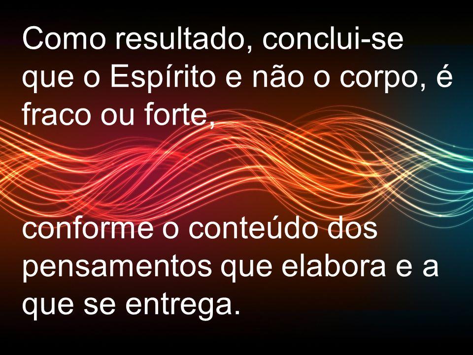 Como resultado, conclui-se que o Espírito e não o corpo, é fraco ou forte, conforme o conteúdo dos pensamentos que elabora e a que se entrega.