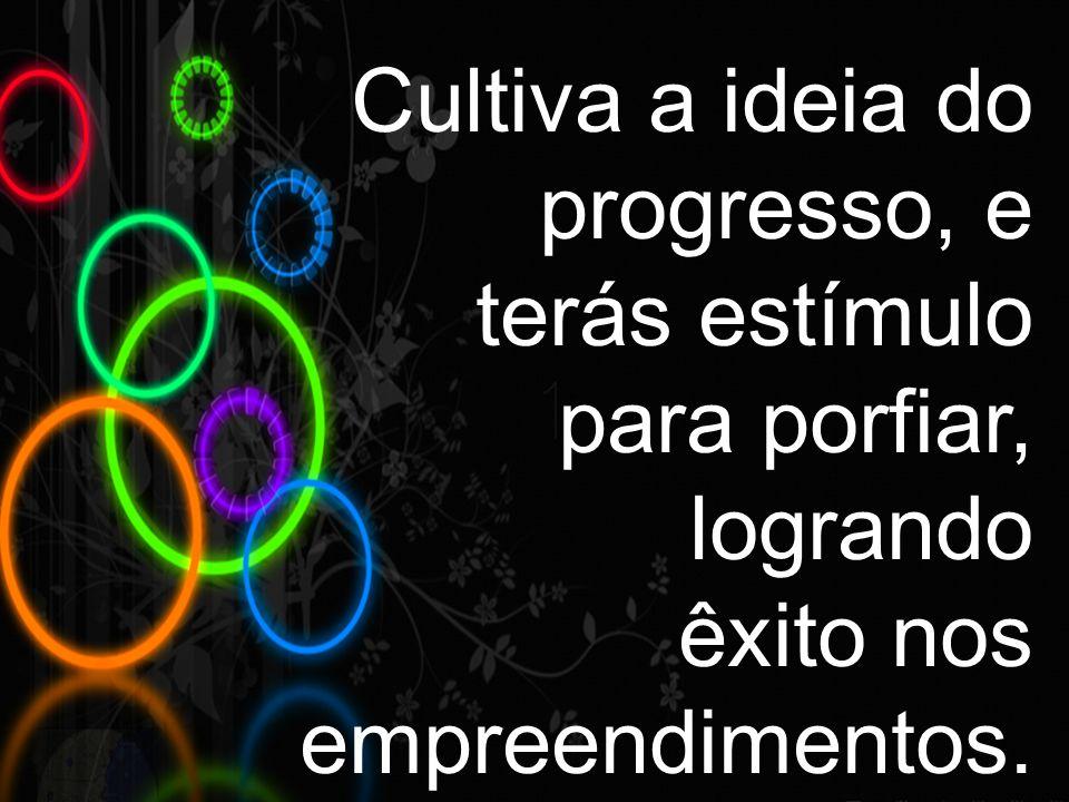 Cultiva a ideia do progresso, e terás estímulo para porfiar, logrando êxito nos empreendimentos.