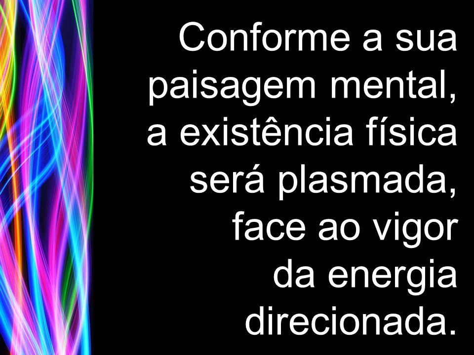 Conforme a sua paisagem mental, a existência física será plasmada, face ao vigor da energia direcionada.