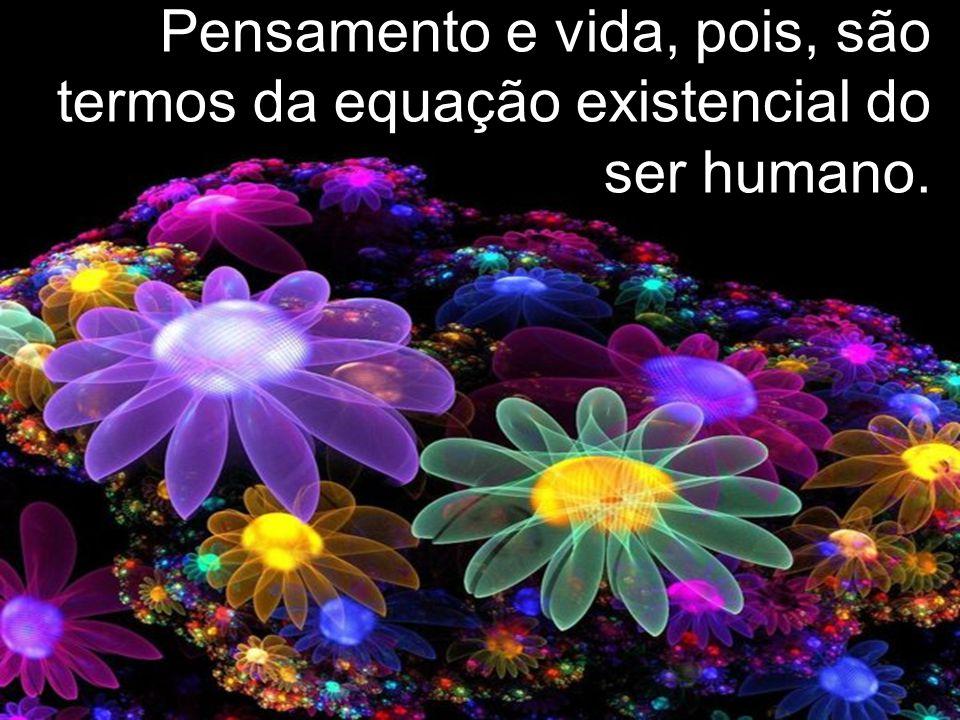 Pensamento e vida, pois, são termos da equação existencial do ser humano.