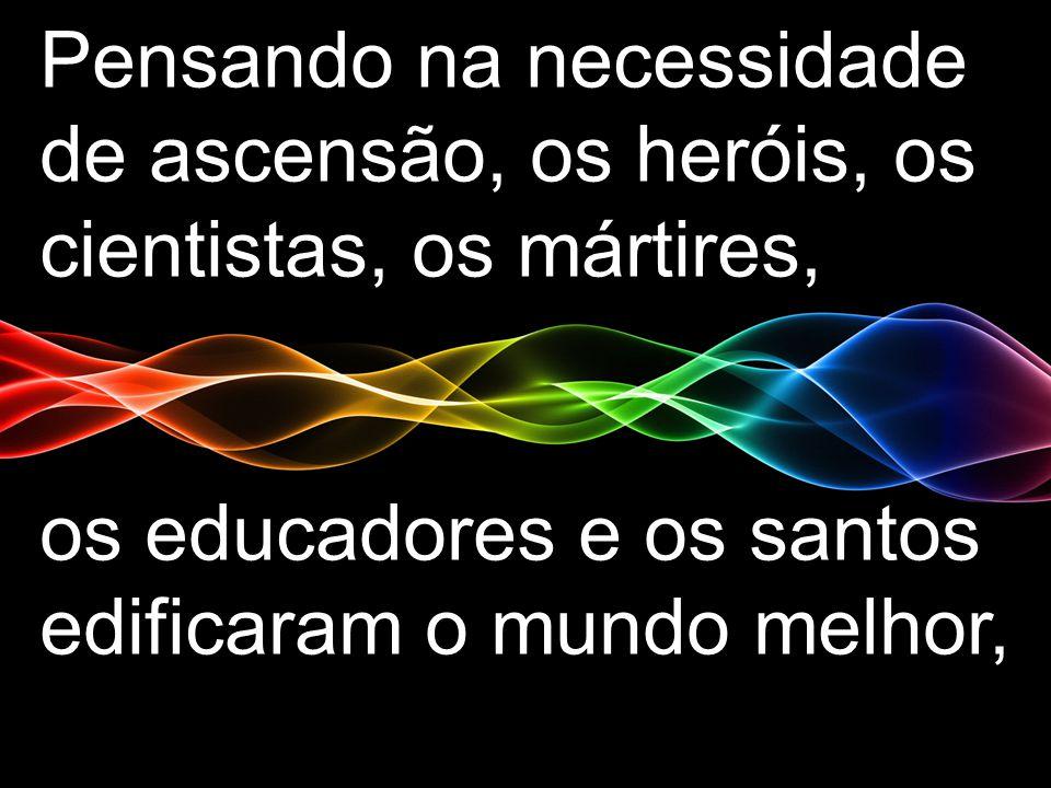 Pensando na necessidade de ascensão, os heróis, os cientistas, os mártires, os educadores e os santos edificaram o mundo melhor,