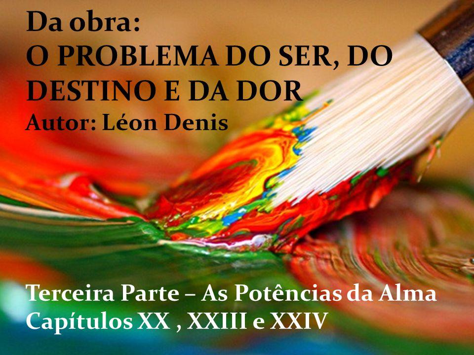 Da obra: O PROBLEMA DO SER, DO DESTINO E DA DOR Autor: Léon Denis Terceira Parte – As Potências da Alma Capítulos XX, XXIII e XXIV