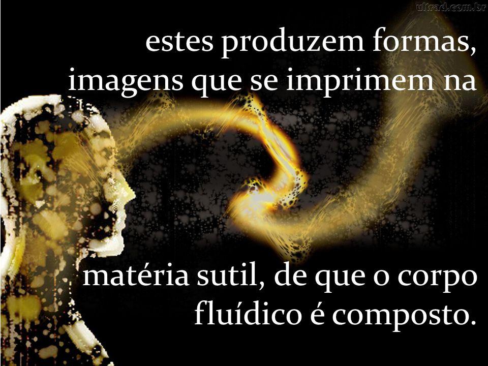 estes produzem formas, imagens que se imprimem na matéria sutil, de que o corpo fluídico é composto.