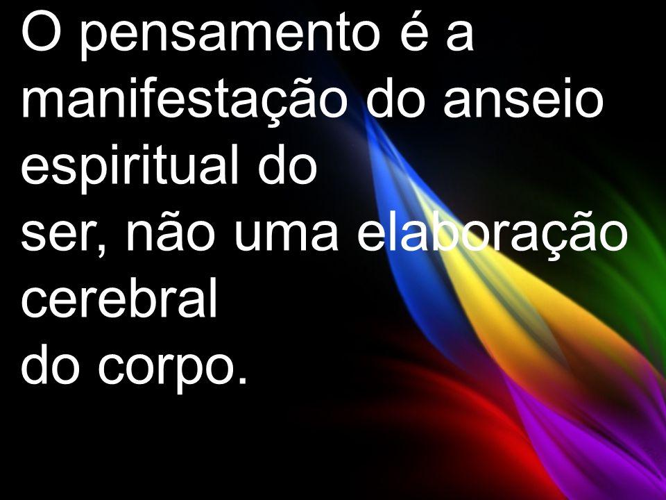 O pensamento é a manifestação do anseio espiritual do ser, não uma elaboração cerebral do corpo.
