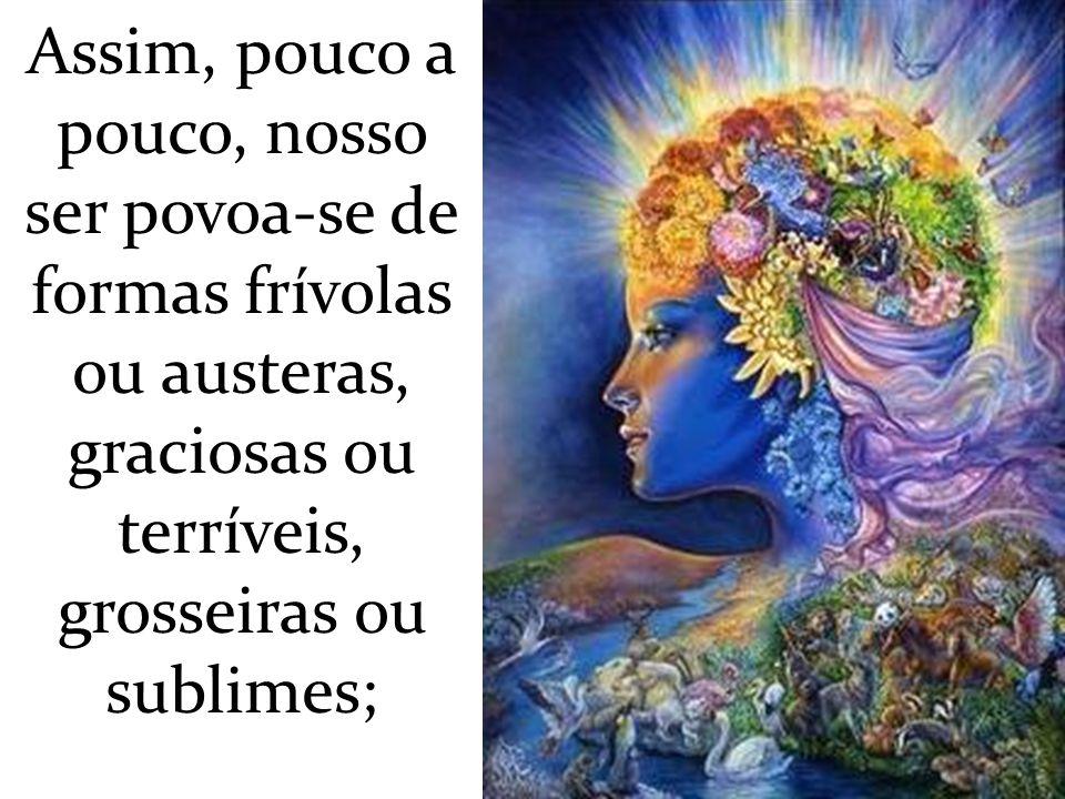 Assim, pouco a pouco, nosso ser povoa-se de formas frívolas ou austeras, graciosas ou terríveis, grosseiras ou sublimes;