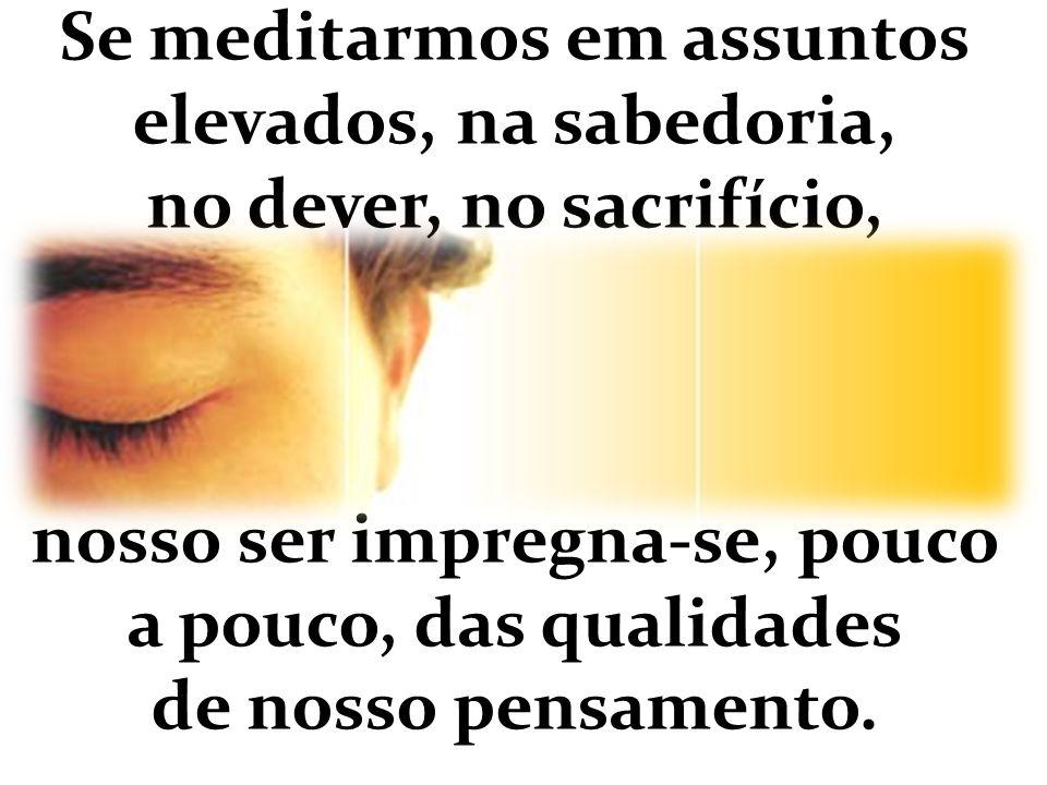 Se meditarmos em assuntos elevados, na sabedoria, no dever, no sacrifício, nosso ser impregna-se, pouco a pouco, das qualidades de nosso pensamento.