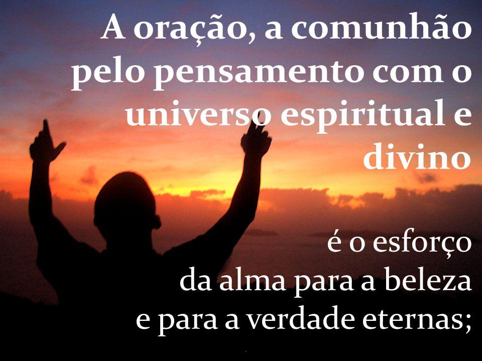 A oração, a comunhão pelo pensamento com o universo espiritual e divino é o esforço da alma para a beleza e para a verdade eternas;