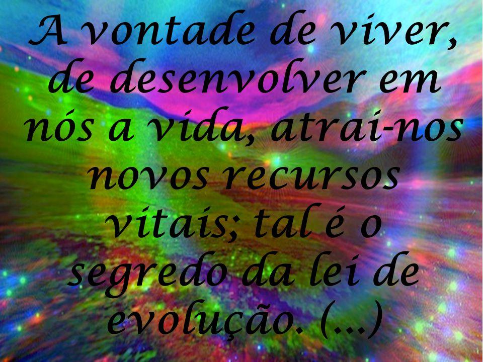 A vontade de viver, de desenvolver em nós a vida, atrai-nos novos recursos vitais; tal é o segredo da lei de evolução. (...)