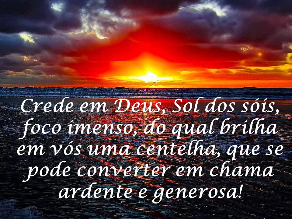 Crede em Deus, Sol dos sóis, foco imenso, do qual brilha em vós uma centelha, que se pode converter em chama ardente e generosa!