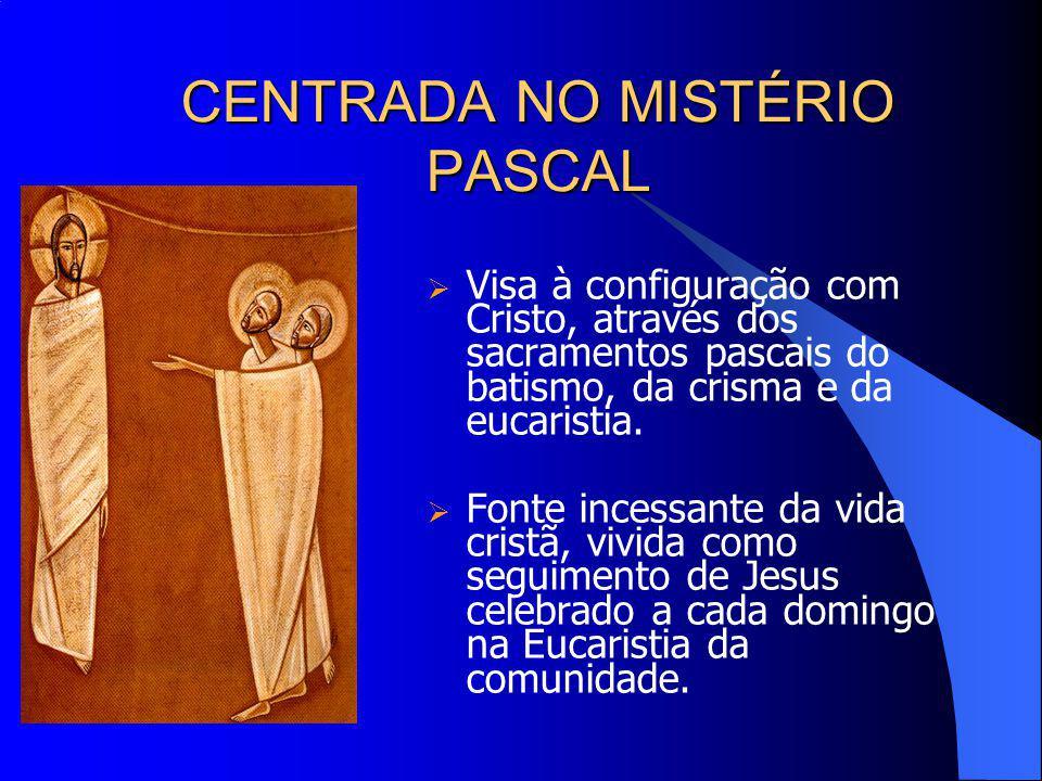 CENTRADA NO MISTÉRIO PASCAL Visa à configuração com Cristo, através dos sacramentos pascais do batismo, da crisma e da eucaristia. Fonte incessante da