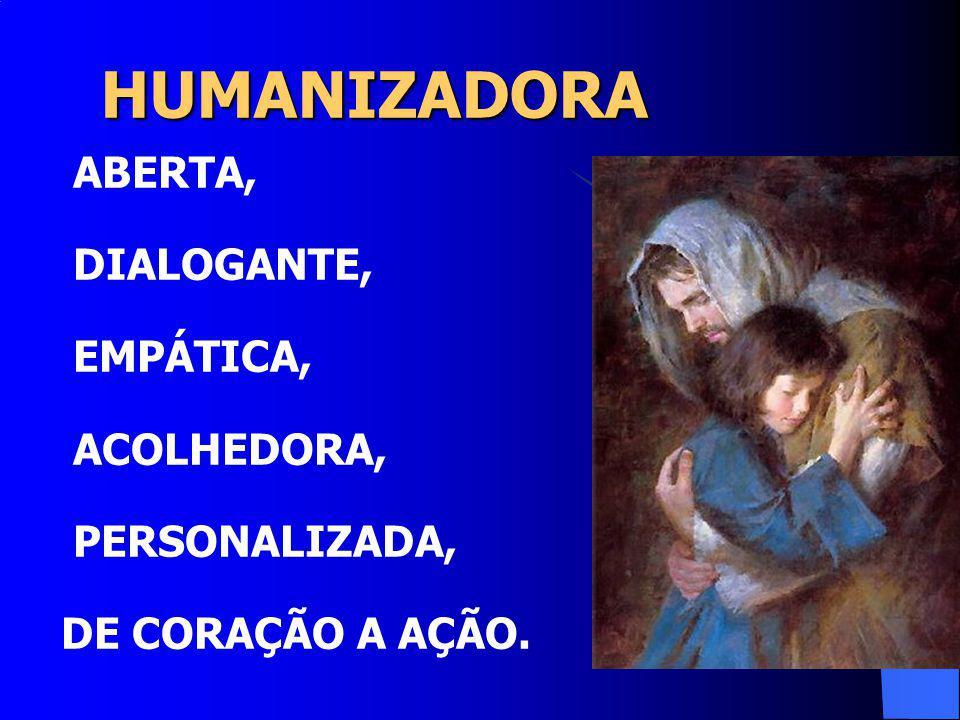 HUMANIZADORA HUMANIZADORA ABERTA, DIALOGANTE, EMPÁTICA, ACOLHEDORA, PERSONALIZADA, DE CORAÇÃO A AÇÃO.